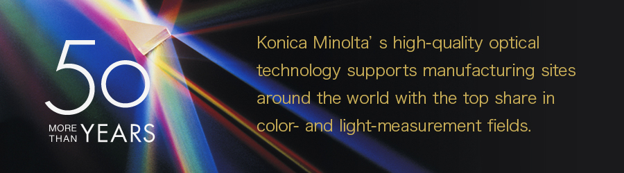 [More than 50 Years]Konica Minolta is a global leader in optical technology, providing solutions for color and light measurement to some of the biggest companies in the world.